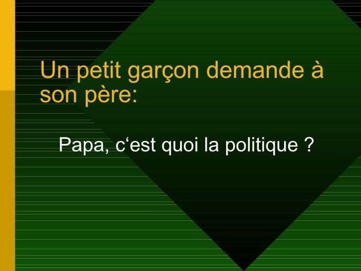 Un petit gar çon demande à son père: Papa, c'est quoi la politique ?