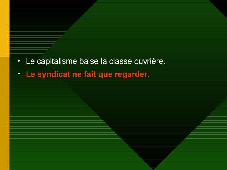 <ul><li>Le capitalisme baise la classe ouvrière. </li></ul><ul><li>Le syndicat ne fait que regarder. </li></ul>