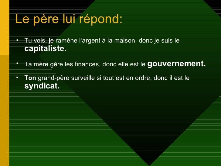 Le père lui répond: <ul><li>Tu vois, je ramène l'argent à la maison, donc je suis le  capitaliste. </li></ul><ul><li>Ta mè...