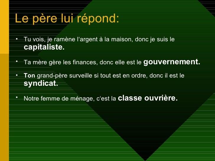 Le père lui répond:  <ul><li>Tu vois, je ramène l'argent à la maison, donc je suis le  capitaliste. </li></ul><ul><li>Ta m...