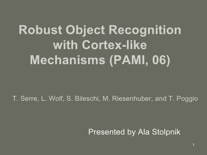 Robust Object Recognition with Cortex-like Mechanisms (PAMI, 06) Presented by Ala Stolpnik T. Serre, L. Wolf, S. Bileschi,...