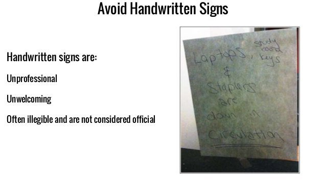 Avoid Handwritten Signs Handwritten signs are: Unprofessional Unwelcoming Often illegible and are not considered official