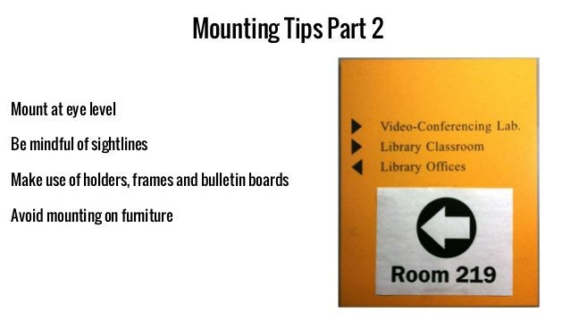 Mounting Tips Part 2 Mount at eye level Be mindful of sightlines Make use of holders, frames and bulletin boards Avoid mou...