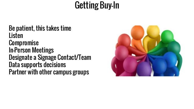 Getting Buy-In Be patient, this takes time Listen Compromise In-Person Meetings Designate a Signage Contact/Team Data supp...