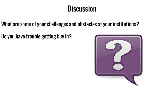 Discussion What are some of your challenges and obstacles at your institutions? Do you have trouble getting buy-in?