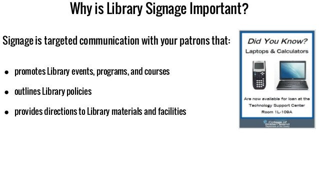 Why is Library Signage Important? Signage is targeted communication with your patrons that: ● promotes Library events, pro...