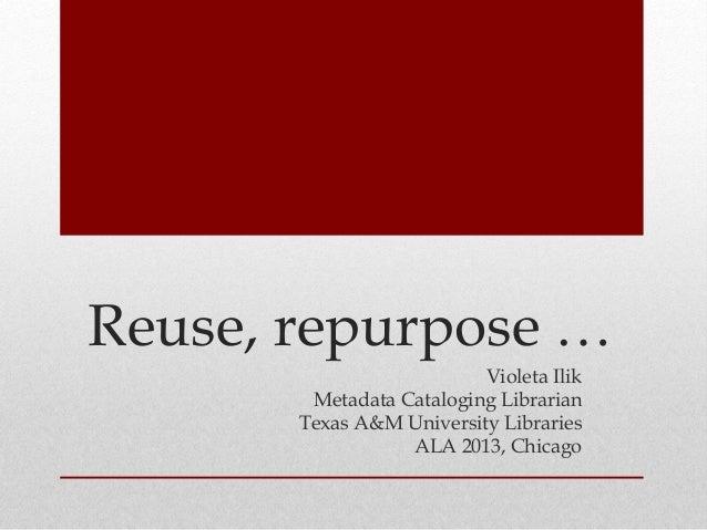 Reuse, repurpose … Violeta Ilik Metadata Cataloging Librarian Texas A&M University Libraries ALA 2013, Chicago