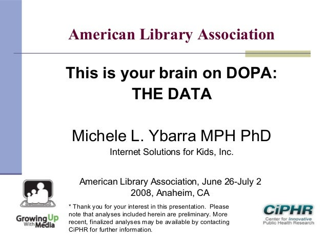 American Library AssociationThis is your brain on DOPA:THE DATAMichele L. Ybarra MPH PhDInternet Solutions for Kids, Inc.A...