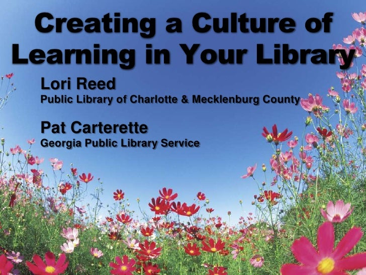 Creating a Culture of Learning in Your Library<br />Lori Reed<br />Public Library of Charlotte & Mecklenburg County<br />P...