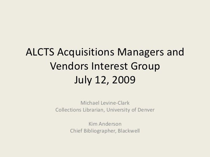 ALCTS Acquisitions Managers and Vendors Interest GroupJuly 12, 2009<br />Michael Levine-Clark<br />Collections Librarian, ...