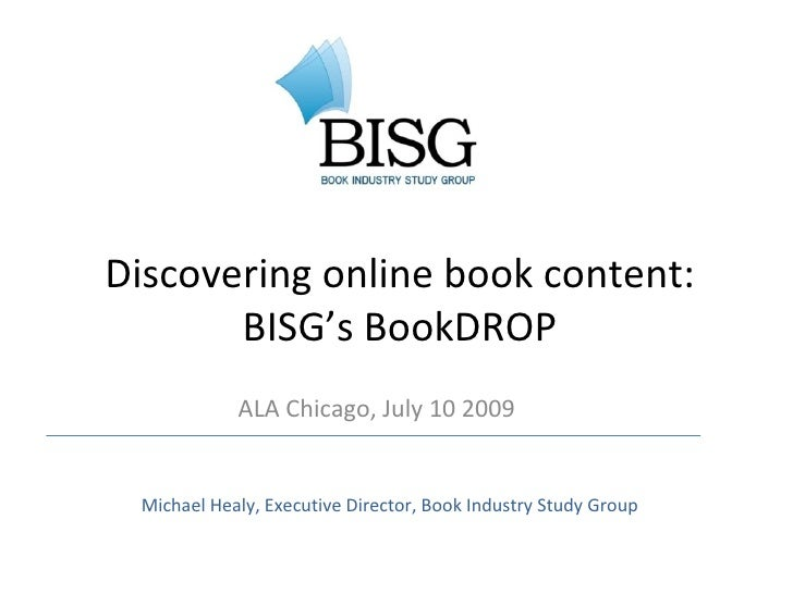 Discovering online book content:        BISG's BookDROP             ALA Chicago, July 10 2009    Michael Healy, Executive ...