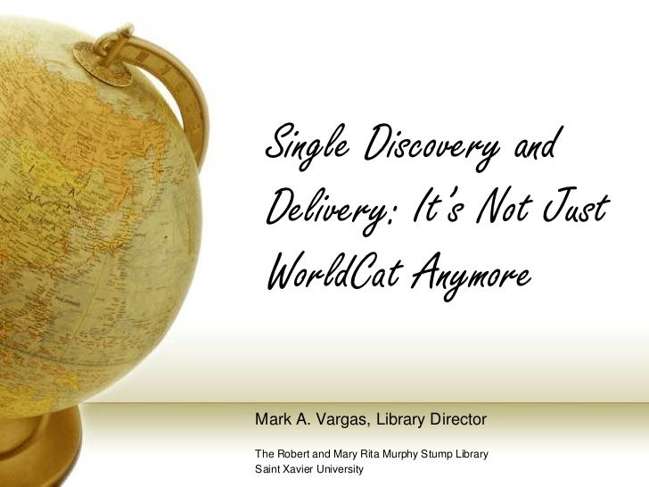 Single Discovery and Delivery: It's Not Just WorldCat Anymore<br />Mark A. Vargas, Library Director<br />The Robert and Ma...