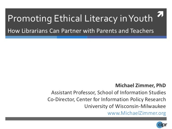 Promoting Ethical Literacy in Youth <br />How Librarians Can Partner with Parents and Teachers<br />Michael Zimmer, PhD<br...
