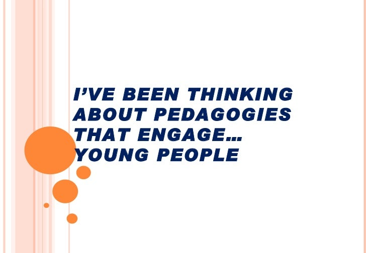 I'VE BEEN THINKING ABOUT PEDAGOGIES THAT ENGAGE… YOUNG PEOPLE