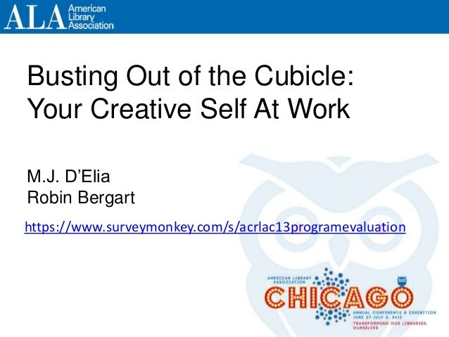 Busting Out of the Cubicle: Your Creative Self At Work M.J. D'Elia Robin Bergart https://www.surveymonkey.com/s/acrlac13pr...