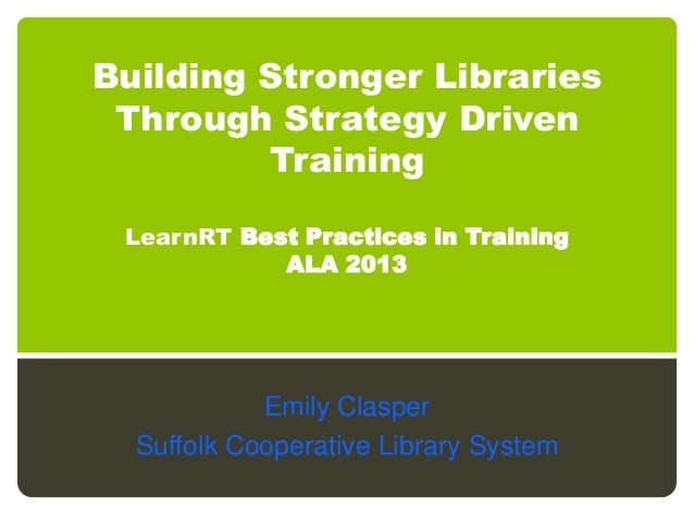 Building Stronger LibrariesThrough Strategy DrivenTrainingLearnRT Best Practices in TrainingALA 2013Emily ClasperSuffolk C...