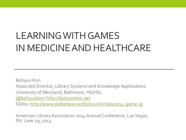 LEARNINGWITHGAMES IN MEDICINEANDHEALTHCARE Bohyun Kim Associate Director, Library Systems and Knowledge Applications Unive...