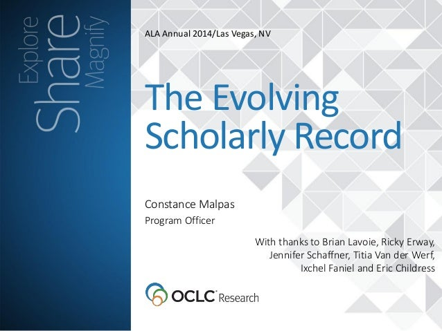 ALA Annual 2014/Las Vegas, NV Constance Malpas The Evolving Scholarly Record Program Officer With thanks to Brian Lavoie, ...