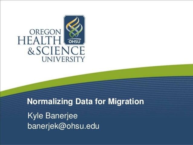 Normalizing Data for Migration Kyle Banerjee banerjek@ohsu.edu