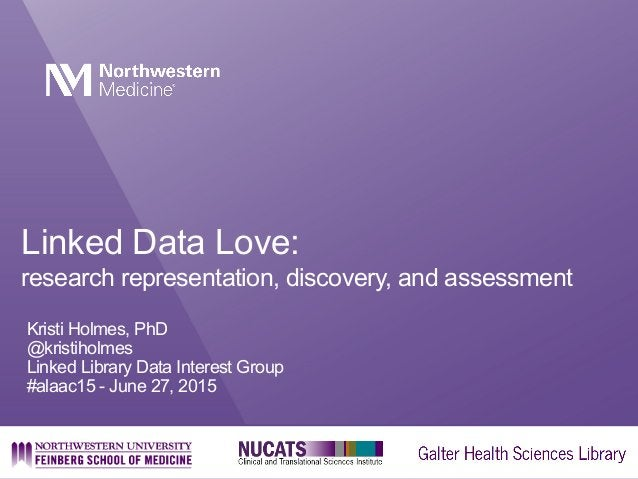 Linked Data Love: research representation, discovery, and assessment Kristi Holmes, PhD @kristiholmes Linked Library Data ...