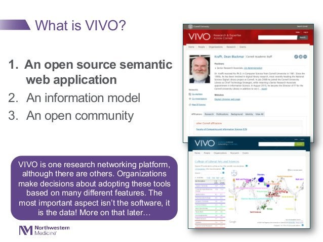 What is VIVO? 1. An open source semantic web application 2. An information model 3. An open community VIVO is one resea...