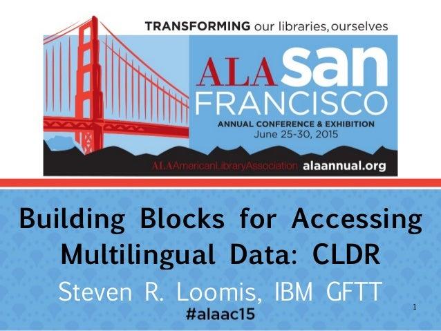 Building Blocks for Accessing Multilingual Data: CLDR Steven R. Loomis, IBM GFTT 1