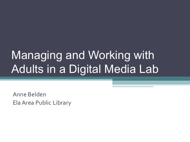 Managing and Working with Adults in a Digital Media Lab Anne Belden Ela Area Public Library
