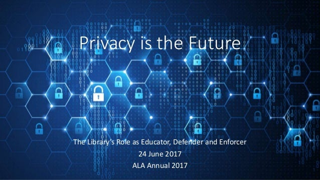 Privacy is the Future The Library's Role as Educator, Defender and Enforcer 24 June 2017 ALA Annual 2017