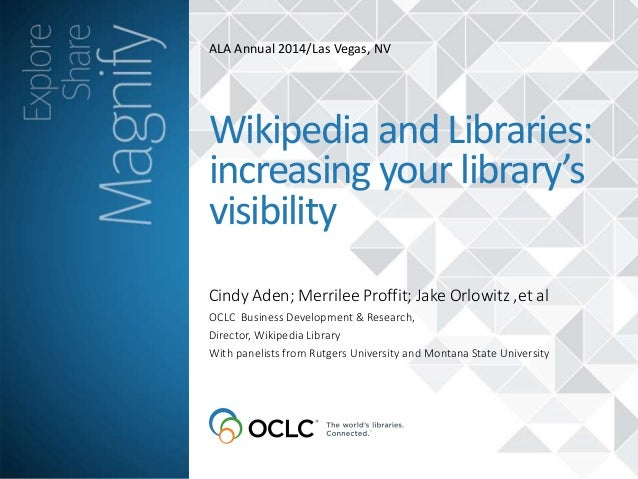 ALA Annual 2014/Las Vegas, NV  Wikipedia and Libraries:  increasing your library's  visibility  Cindy Aden; Merrilee Proff...