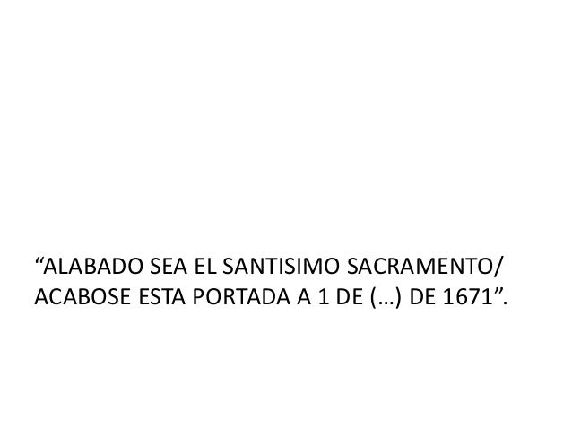 """""""ALABADO SEA EL SANTISIMO SACRAMENTO/ ACABOSE ESTA PORTADA A 1 DE (…) DE 1671""""."""