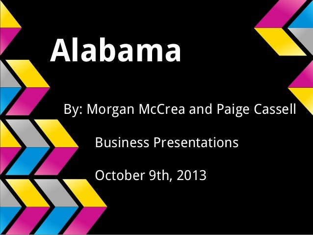 Alabama By: Morgan McCrea and Paige Cassell Business Presentations October 9th, 2013