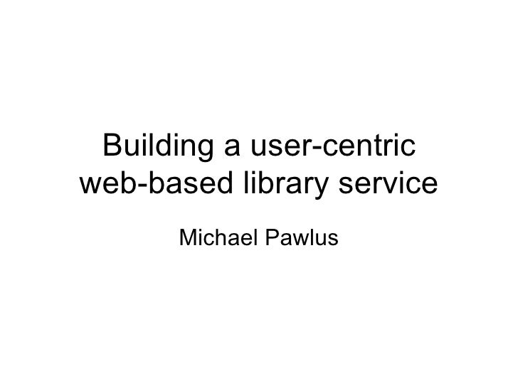 Building a user-centric web-based library service Michael Pawlus