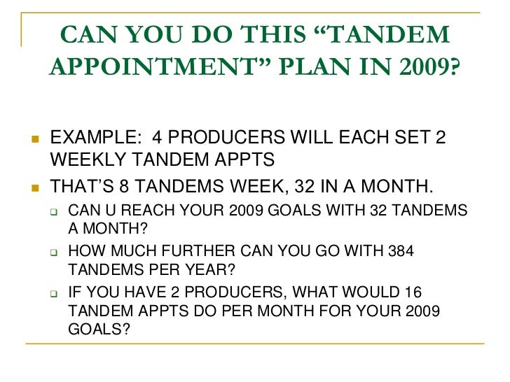 """CAN YOU DO THIS """"TANDEM    APPOINTMENT"""" PLAN IN 2009?   EXAMPLE: 4 PRODUCERS WILL EACH SET 2    WEEKLY TANDEM APPTS   TH..."""