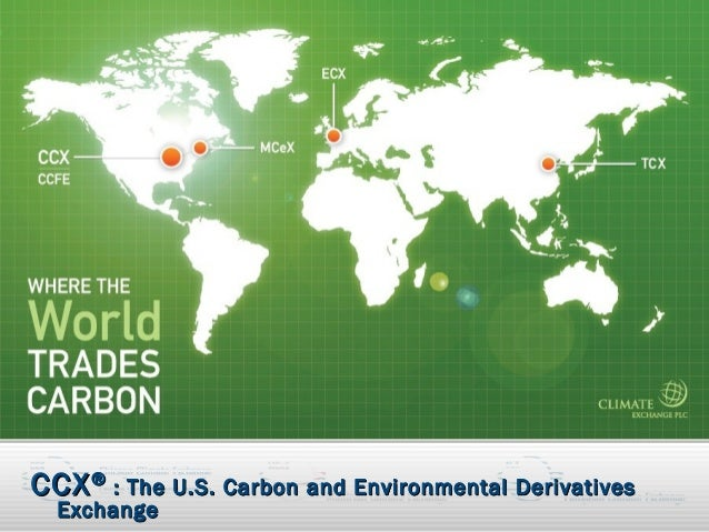 CCX ® : The U.S. Carbon and Environmental Derivatives   Exchange© 2008                             Chicago Climate Exchang...