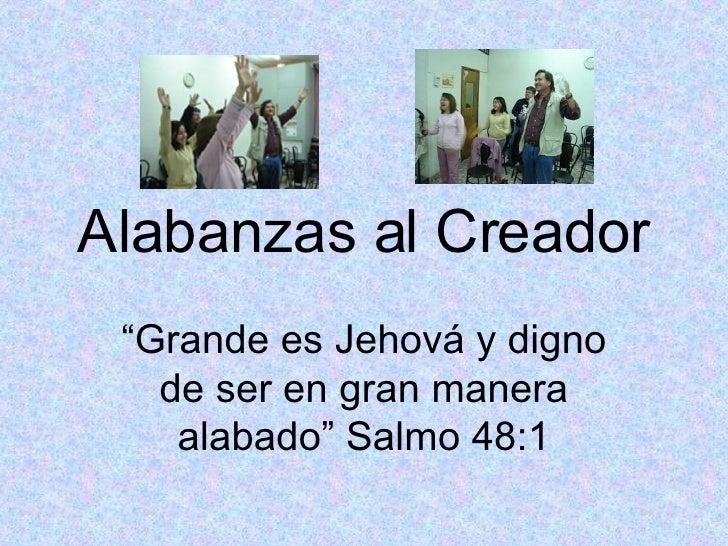 """Alabanzas al Creador """" Grande es Jehová y digno de ser en gran manera alabado"""" Salmo 48:1"""