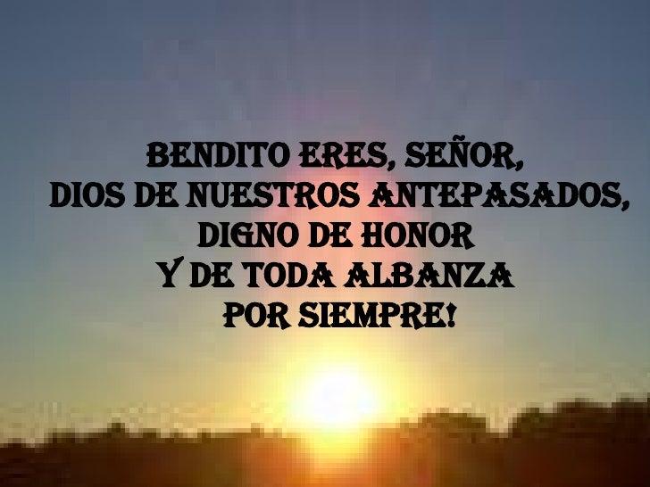 Bendito eres, Señor,  Dios de nuestros antepasados, digno de honor  y de toda albanza  por siempre!