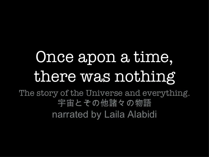 Once apon a time,   there was nothingThe story of the Universe and everything.         宇宙とその他諸々の物語       narrated by Laila...