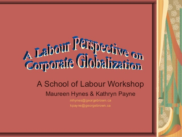 A School of Labour Workshop  Maureen Hynes & Kathryn Payne         mhynes@georgebrown.ca         kpayne@georgebrown.ca