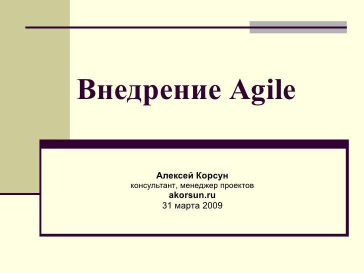 Внедрение  Agile Алексей Корсун консультант ,  менеджер проектов akorsun.ru 31  марта  200 9
