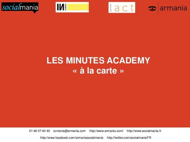 LES MINUTES ACADEMY « à la carte »  01 48 07 40 40  armania@armania.com  http://www.armania.com/  http://www.facebook.com/...