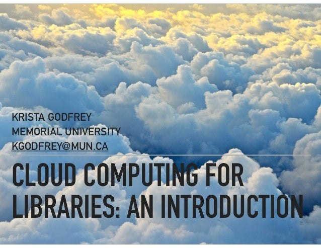 CLOUD COMPUTING FOR LIBRARIES: AN INTRODUCTION KRISTA GODFREY MEMORIAL UNIVERSITY KGODFREY@MUN.CA