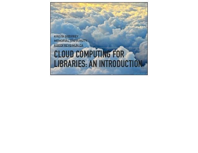 CLOUD COMPUTING FOR LIBRARIES: AN INTRODUCTION KRISTA GODFREY MEMORIAL UNIVERSITY KGODFREY@MUN.CA bit.ly/1pAQFJz