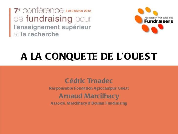 A LA CONQUETE DE L'OUEST Cédric Troadec Responsable Fondation Agrocampus Ouest Arnaud Marcilhacy Associé, Marcilhacy & Bou...