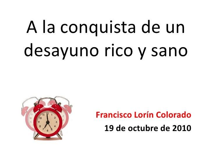 A la conquista de un desayuno rico y sano<br />Francisco Lorín Colorado<br />19 de octubre de 2010<br />