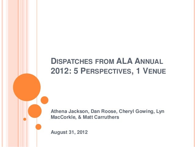DISPATCHES FROM ALA ANNUAL 2012: 5 PERSPECTIVES, 1 VENUE Athena Jackson, Dan Roose, Cheryl Gowing, Lyn MacCorkle, & Matt C...