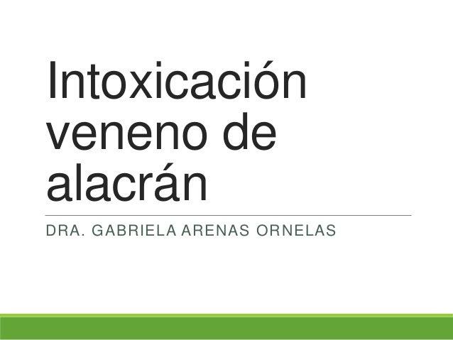 Intoxicación veneno de alacrán DRA. GABRIELA ARENAS ORNELAS