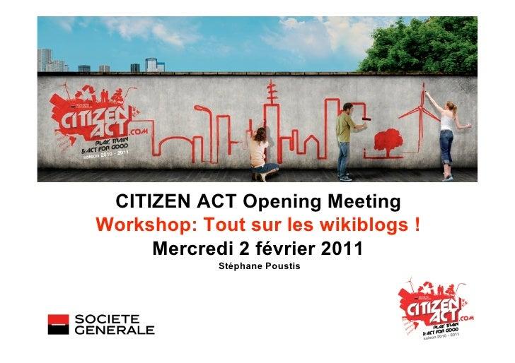 CITIZEN ACT Opening MeetingWorkshop: Tout sur les wikiblogs !     Mercredi 2 février 2011            Stéphane Poustis