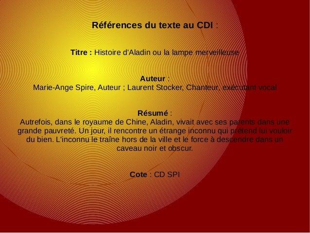Références du texte au CDI : Titre : Histoire d'Aladin ou la lampe merveilleuse Auteur : Marie-Ange Spire, Auteur ; Lauren...