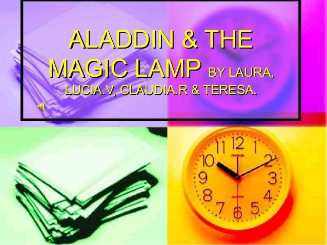 ALADDIN & THE MAGIC LAMP BY LAURA, LUCIA.V, CLAUDIA.R & TERESA.
