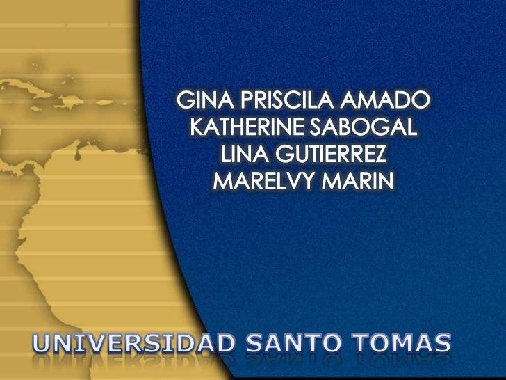 GINA PRISCILA AMADO<br />KATHERINE SABOGAL<br />LINA GUTIERREZ<br />MARELVY MARIN<br />UNIVERSIDAD SANTO TOMAS <br />